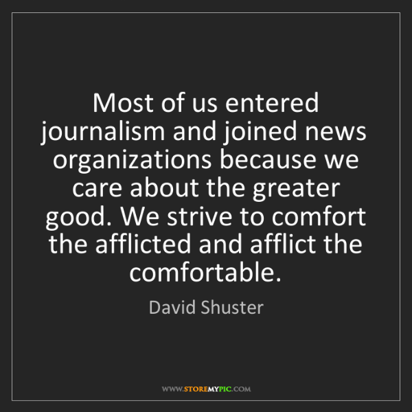 David Shuster: Most of us entered journalism and joined news organizations...
