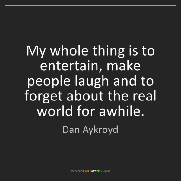 Dan Aykroyd: My whole thing is to entertain, make people laugh and...