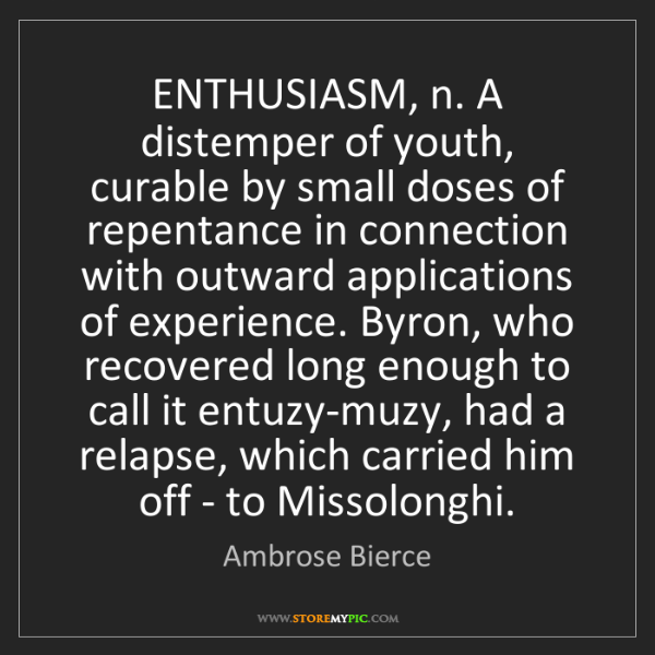 Ambrose Bierce: ENTHUSIASM, n. A distemper of youth, curable by small...
