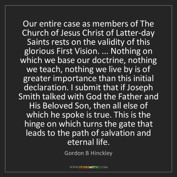 Gordon B Hinckley: Our entire case as members of The Church of Jesus Christ...