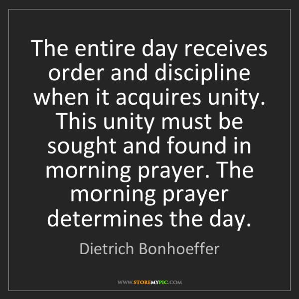 Dietrich Bonhoeffer: The entire day receives order and discipline when it...