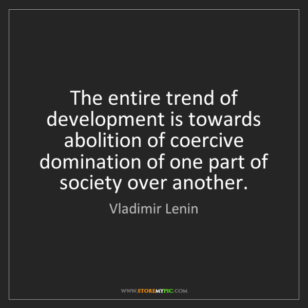 Vladimir Lenin: The entire trend of development is towards abolition...