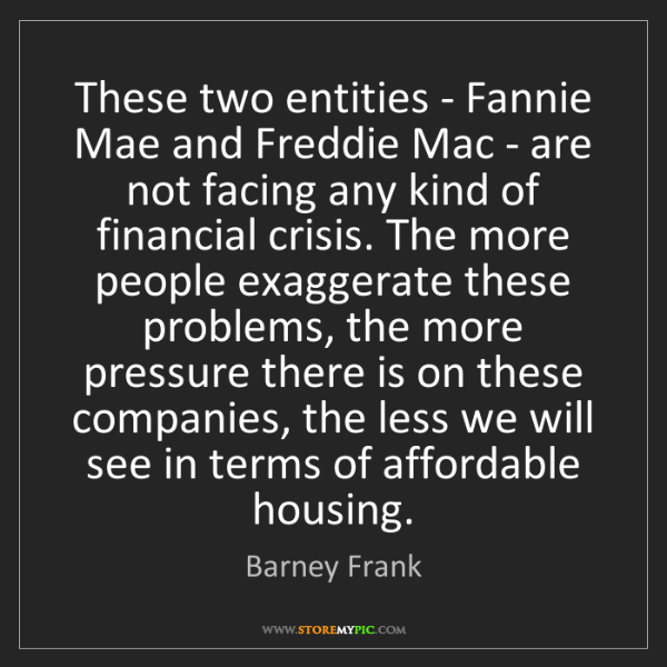 Barney Frank: These two entities - Fannie Mae and Freddie Mac - are...