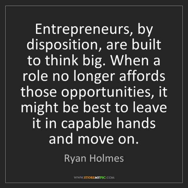 Ryan Holmes: Entrepreneurs, by disposition, are built to think big....