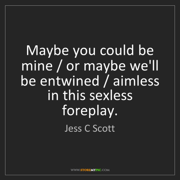 Jess C Scott: Maybe you could be mine / or maybe we'll be entwined...