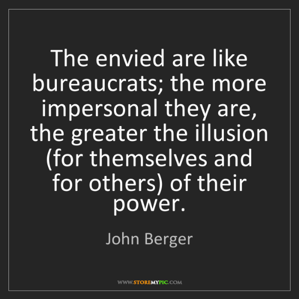 John Berger: The envied are like bureaucrats; the more impersonal...