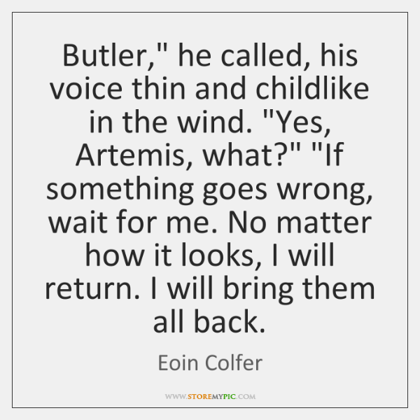 "Butler,"" he called, his voice thin and childlike in the wind. ""Yes, ..."