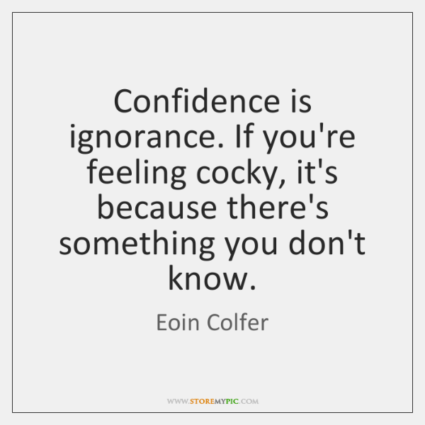Confidence is ignorance. If you're feeling cocky, it's because there's something you ...