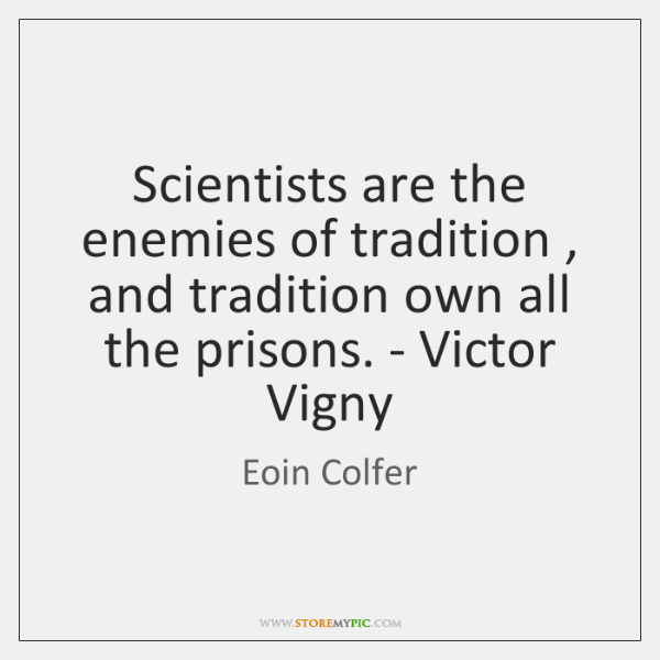 Scientists are the enemies of tradition , and tradition own all the prisons. ...