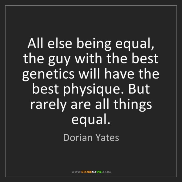 Dorian Yates: All else being equal, the guy with the best genetics...