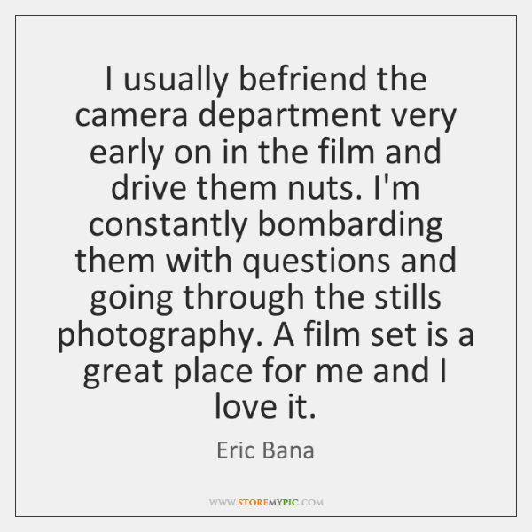 I usually befriend the camera department very early on in the film ...