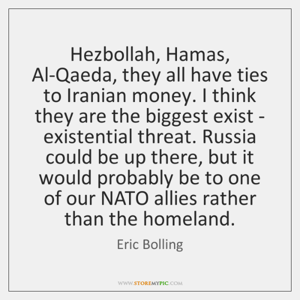 Hezbollah, Hamas, Al-Qaeda, they all have ties to Iranian money. I think ...