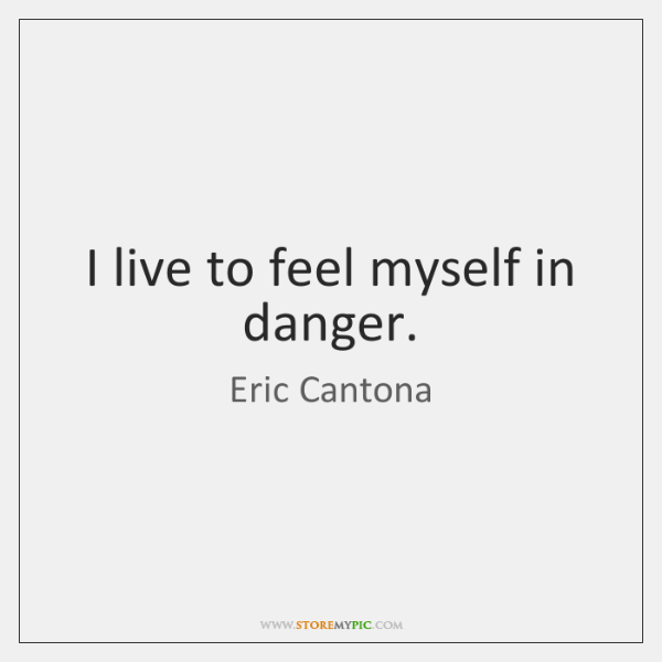 I live to feel myself in danger.