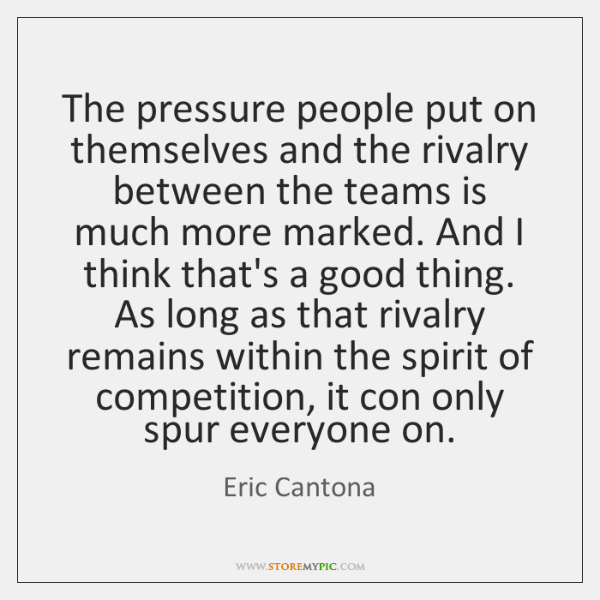 The pressure people put on themselves and the rivalry between the teams ...