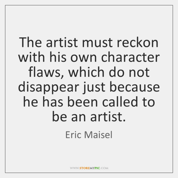 The artist must reckon with his own character flaws, which do not ...