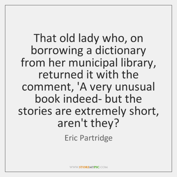 That old lady who, on borrowing a dictionary from her municipal library, ...