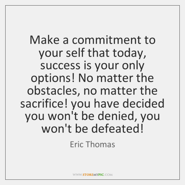 Make a commitment to your self that today, success is your only ...