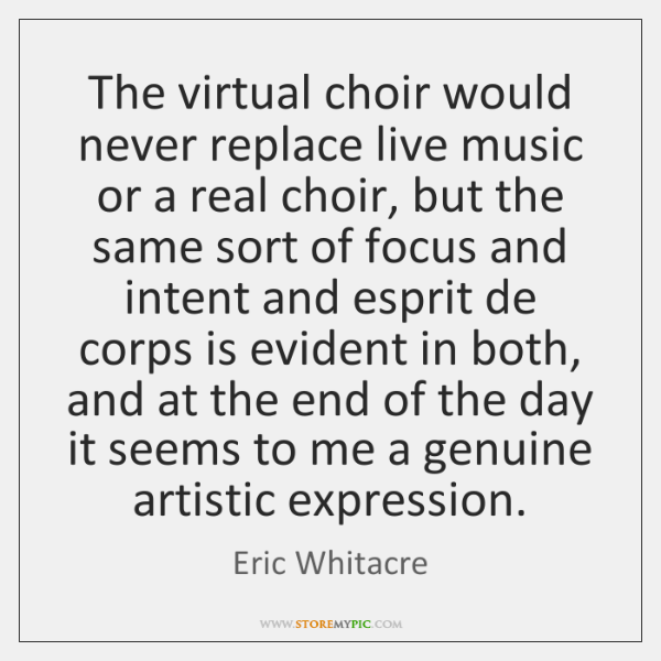 The virtual choir would never replace live music or a real choir, ...