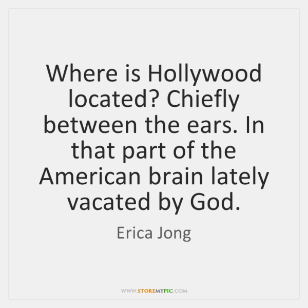 Where is Hollywood located? Chiefly between the ears. In that part of ...