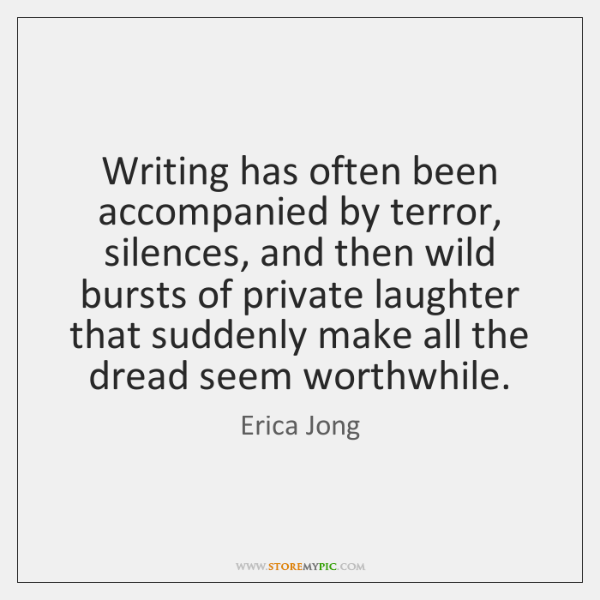 Writing has often been accompanied by terror, silences, and then wild bursts ...