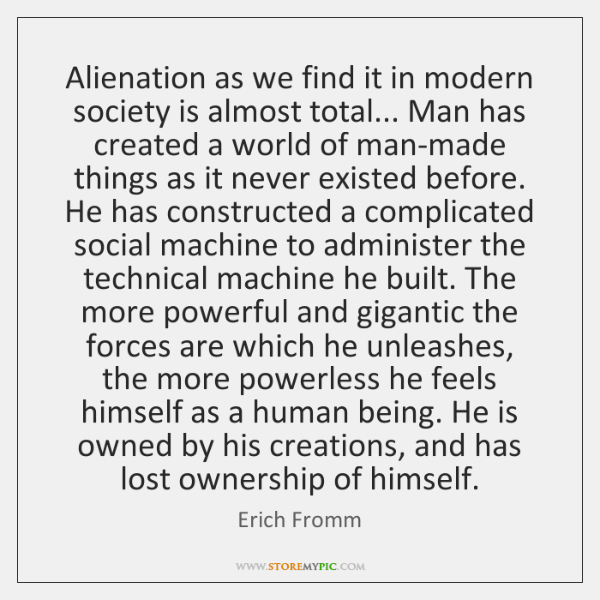 Alienation as we find it in modern society is almost total... Man ...