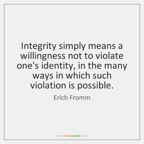 Integrity simply means a willingness not to violate one's identity, in the ...