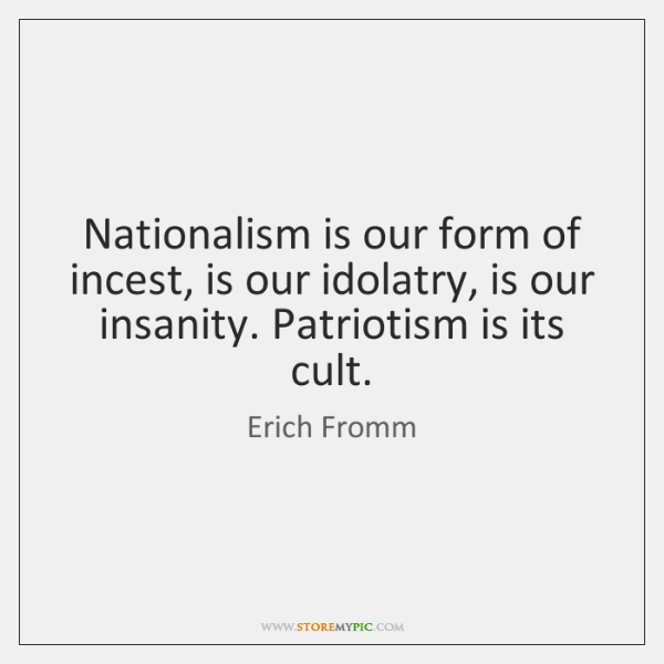 Nationalism is our form of incest, is our idolatry, is our insanity. ...