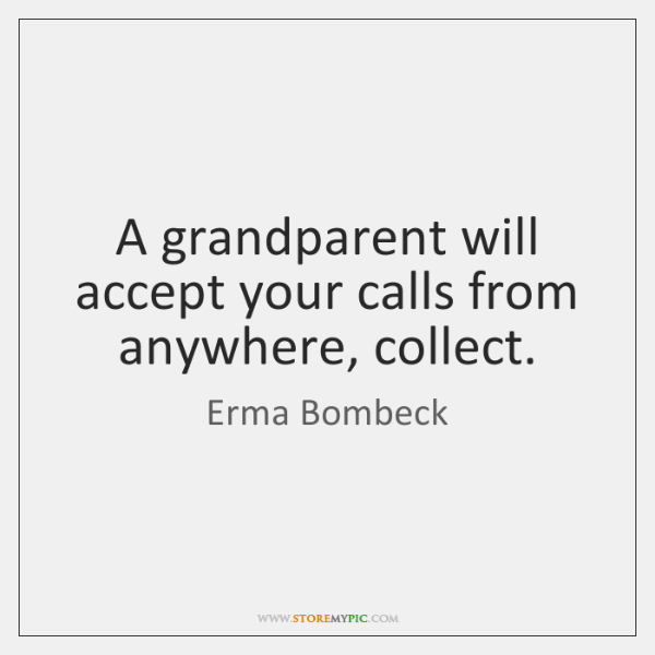 A grandparent will accept your calls from anywhere, collect.