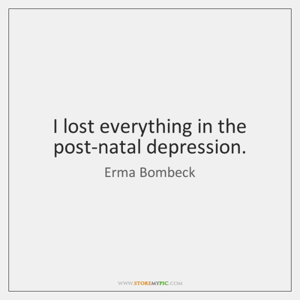 I lost everything in the post-natal depression.