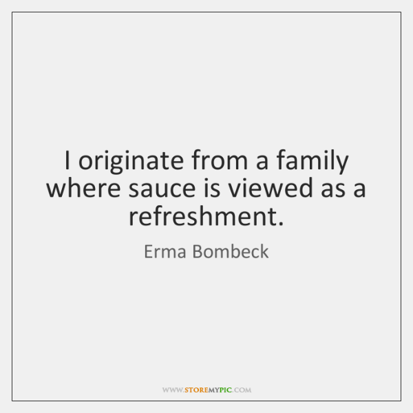 I originate from a family where sauce is viewed as a refreshment.