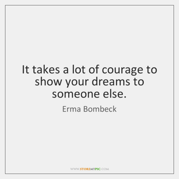 It takes a lot of courage to show your dreams to someone ...
