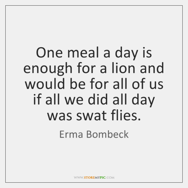One meal a day is enough for a lion and would be ...