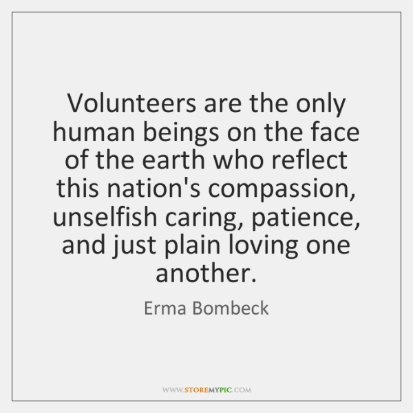 Volunteers are the only human beings on the face of the earth ...