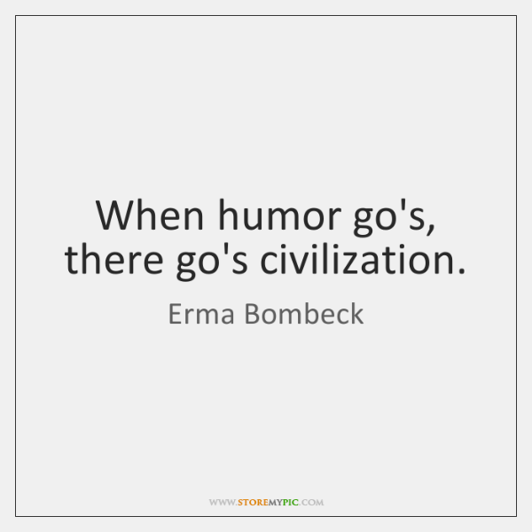 When humor go's, there go's civilization.