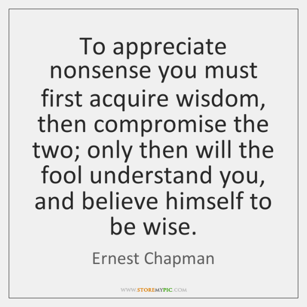 To appreciate nonsense you must first acquire wisdom, then compromise the two; ...