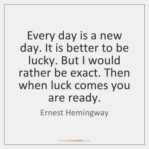 Every day is a new day. It is better to be lucky. ...