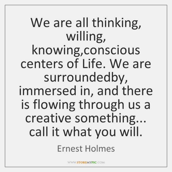 We are all thinking, willing, knowing,conscious centers of Life. We are ...