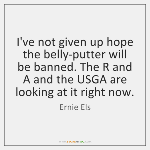 I've not given up hope the belly-putter will be banned. The R ...