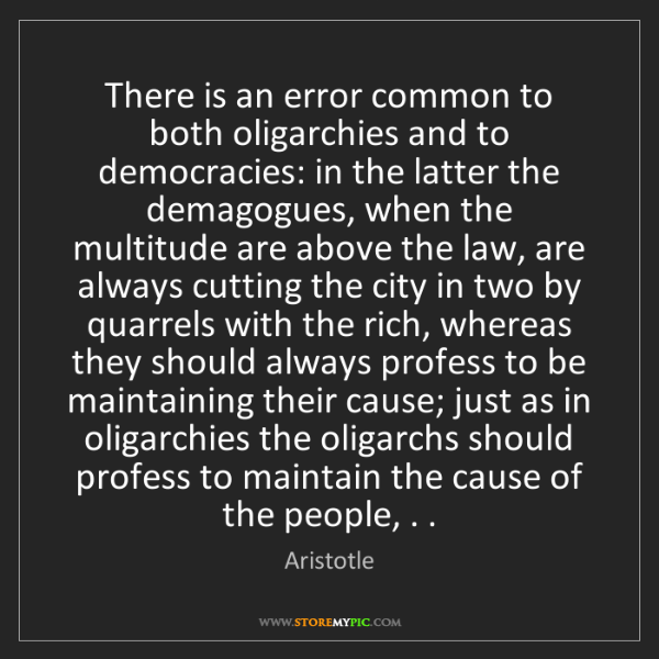 Aristotle: There is an error common to both oligarchies and to democracies:...