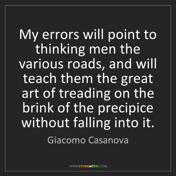 Giacomo Casanova: My errors will point to thinking men the various roads,...