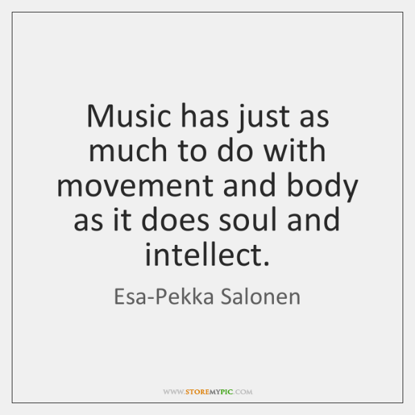 Music has just as much to do with movement and body as ...