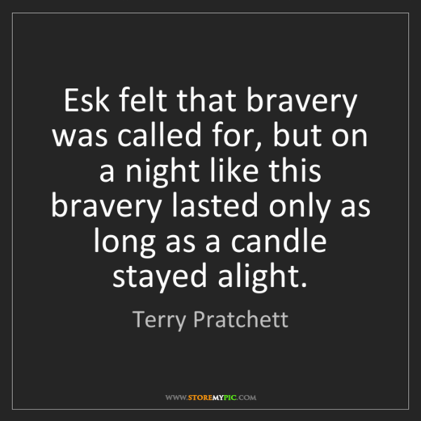 Terry Pratchett: Esk felt that bravery was called for, but on a night...