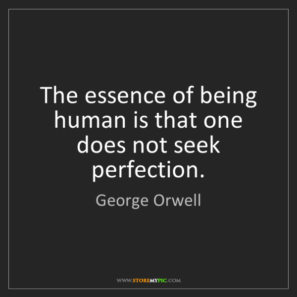 George Orwell: The essence of being human is that one does not seek...