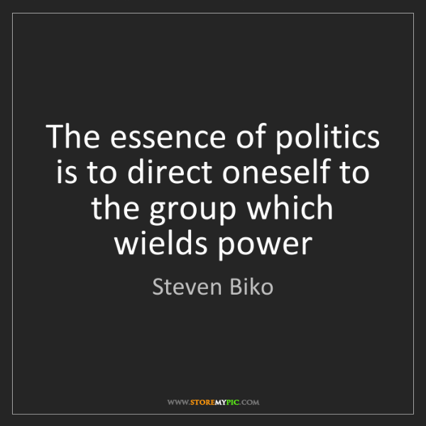Steven Biko: The essence of politics is to direct oneself to the group...