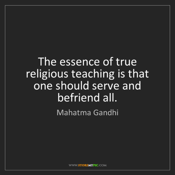 Mahatma Gandhi: The essence of true religious teaching is that one should...