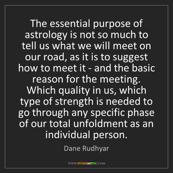 Dane Rudhyar: The essential purpose of astrology is not so much to...