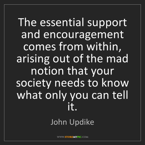 John Updike: The essential support and encouragement comes from within,...