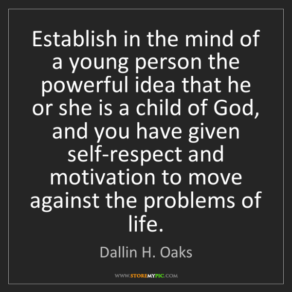 Dallin H. Oaks: Establish in the mind of a young person the powerful...