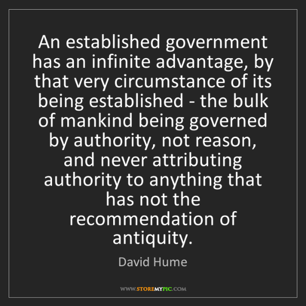 David Hume: An established government has an infinite advantage,...