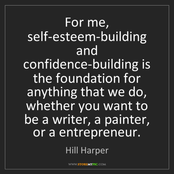Hill Harper: For me, self-esteem-building and confidence-building...